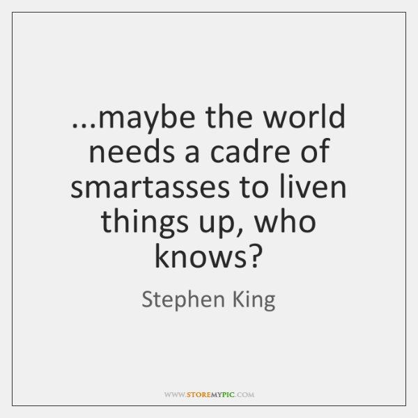 ...maybe the world needs a cadre of smartasses to liven things up, ...