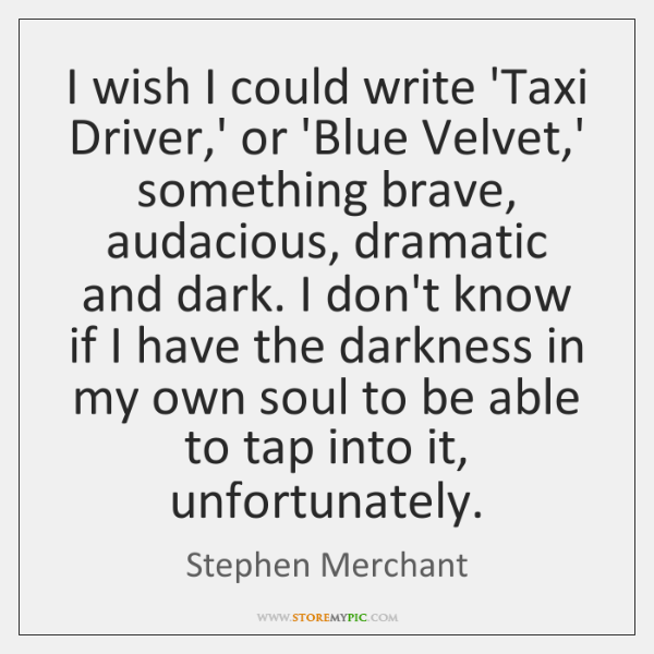 I wish I could write 'Taxi Driver,' or 'Blue Velvet,' ...