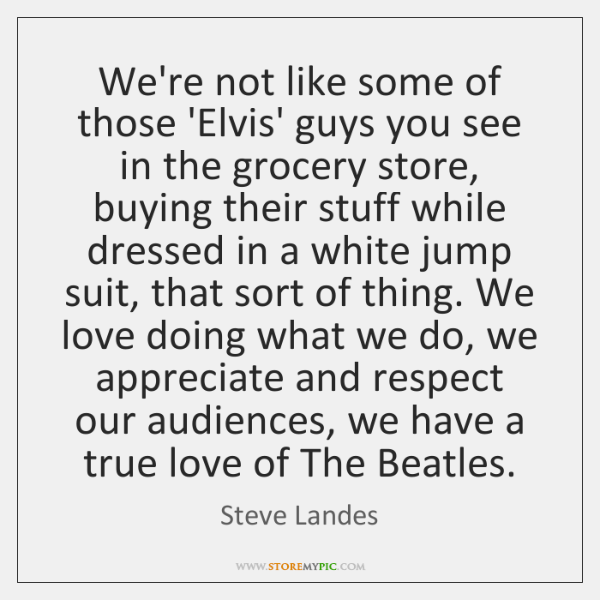 We're not like some of those 'Elvis' guys you see in the ...