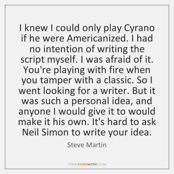 I knew I could only play Cyrano if he were Americanized. I ...