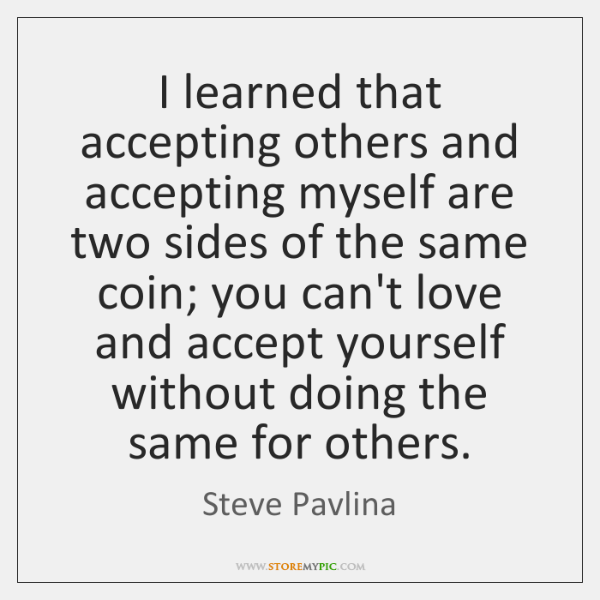 I learned that accepting others and accepting myself are two sides of ...