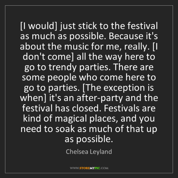 Chelsea Leyland: [I would] just stick to the festival as much as possible....