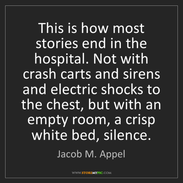Jacob M. Appel: This is how most stories end in the hospital. Not with...