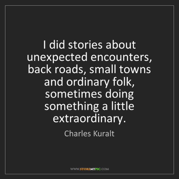 Charles Kuralt: I did stories about unexpected encounters, back roads,...