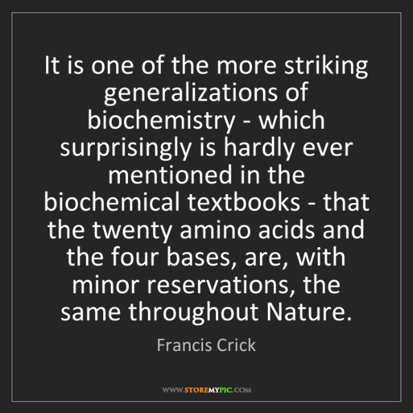 Francis Crick: It is one of the more striking generalizations of biochemistry...