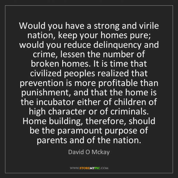 David O Mckay: Would you have a strong and virile nation, keep your...