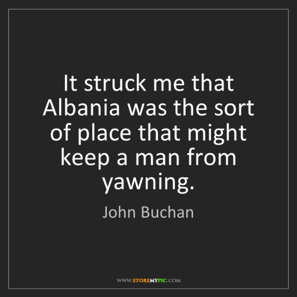 John Buchan: It struck me that Albania was the sort of place that...