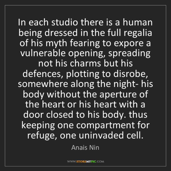 Anais Nin: In each studio there is a human being dressed in the...