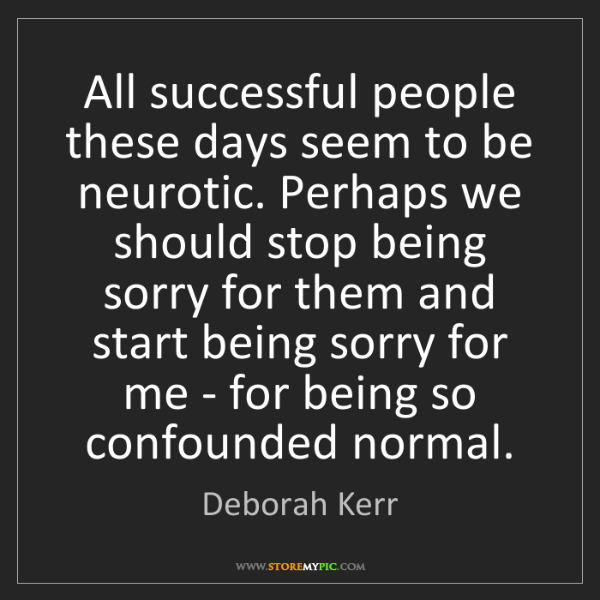 Deborah Kerr: All successful people these days seem to be neurotic....