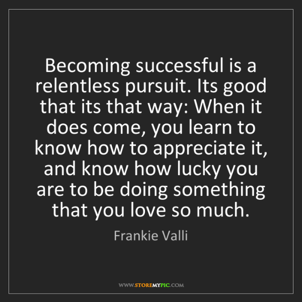 Frankie Valli: Becoming successful is a relentless pursuit. Its good...