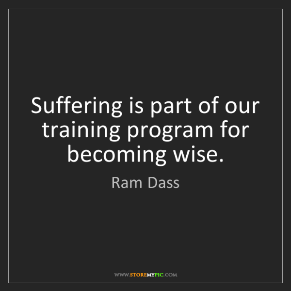 Ram Dass: Suffering is part of our training program for becoming...