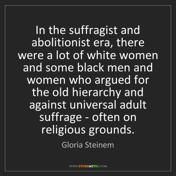 Gloria Steinem: In the suffragist and abolitionist era, there were a...