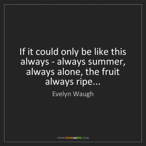 Evelyn Waugh: If it could only be like this always - always summer,...