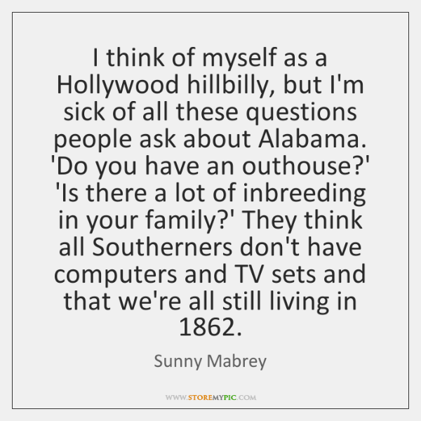 I think of myself as a Hollywood hillbilly, but I'm sick of ...