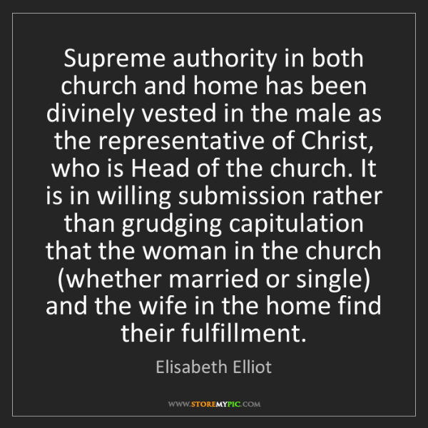 Elisabeth Elliot: Supreme authority in both church and home has been divinely...