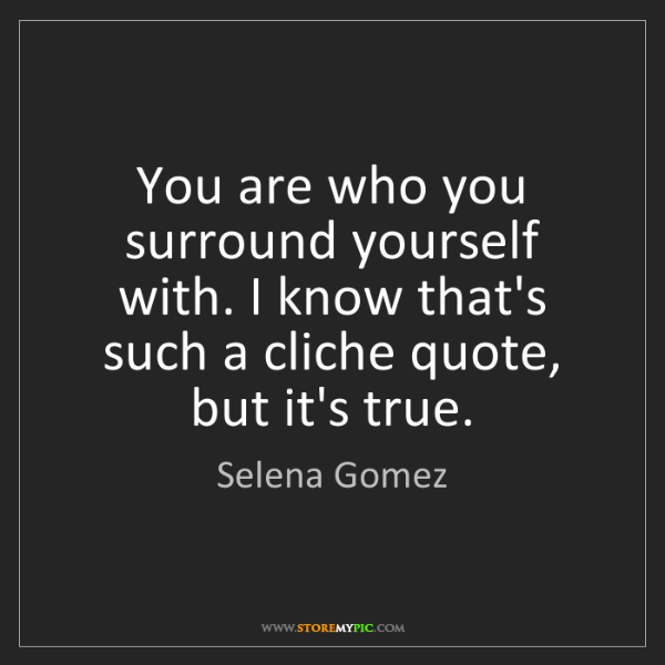 Selena Gomez You Are Who You Surround Yourself With I Know Thats