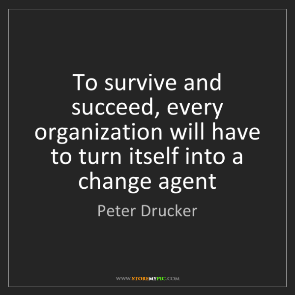 Peter Drucker: To survive and succeed, every organization will have...