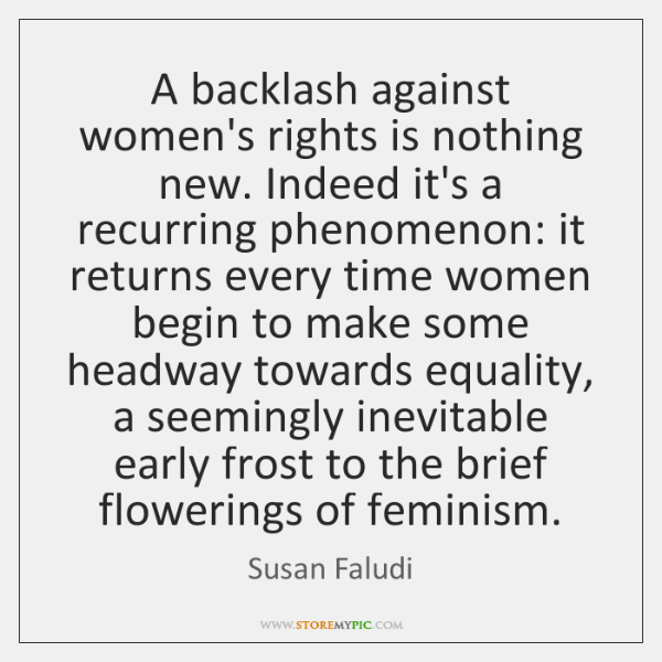 A backlash against women's rights is nothing new. Indeed it's a recurring ...
