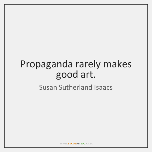 Propaganda rarely makes good art.