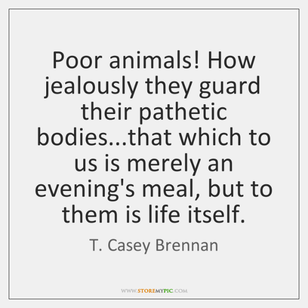 Poor animals! How jealously they guard their pathetic bodies...that which to ...