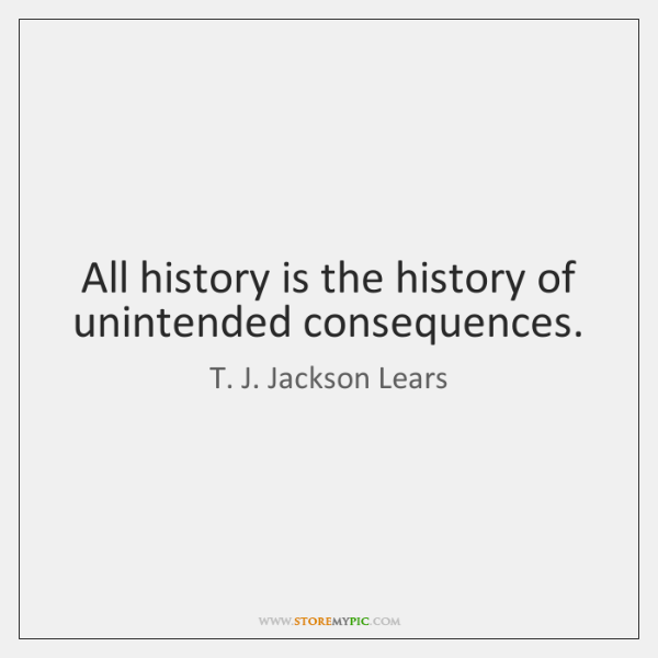 All history is the history of unintended consequences.