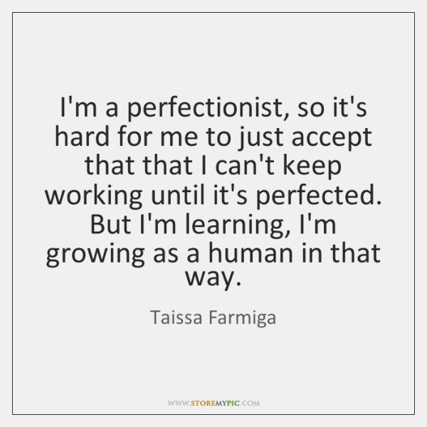 I'm a perfectionist, so it's hard for me to just accept that ...