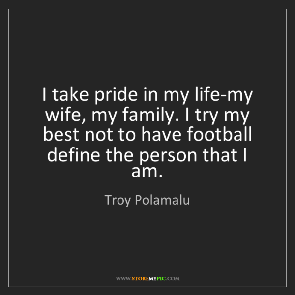 Troy Polamalu: I take pride in my life-my wife, my family. I try my...