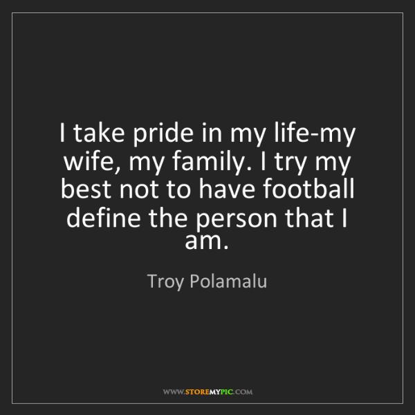 Troy Polamalu: I take pride in my life-my wife, my family. I try my...