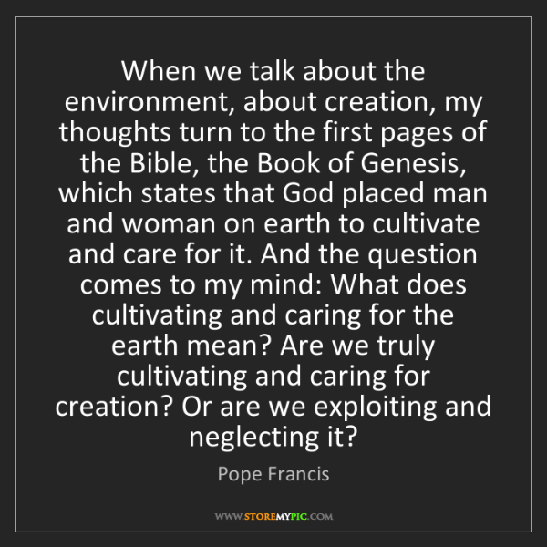 Pope Francis: When we talk about the environment, about creation, my...