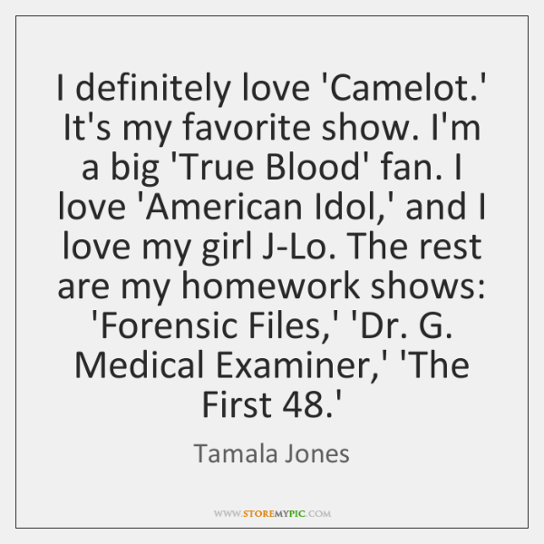 I definitely love 'Camelot.' It's my favorite show. I'm a big ...