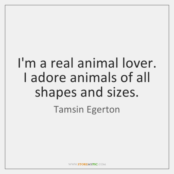 I'm a real animal lover. I adore animals of all shapes and ...