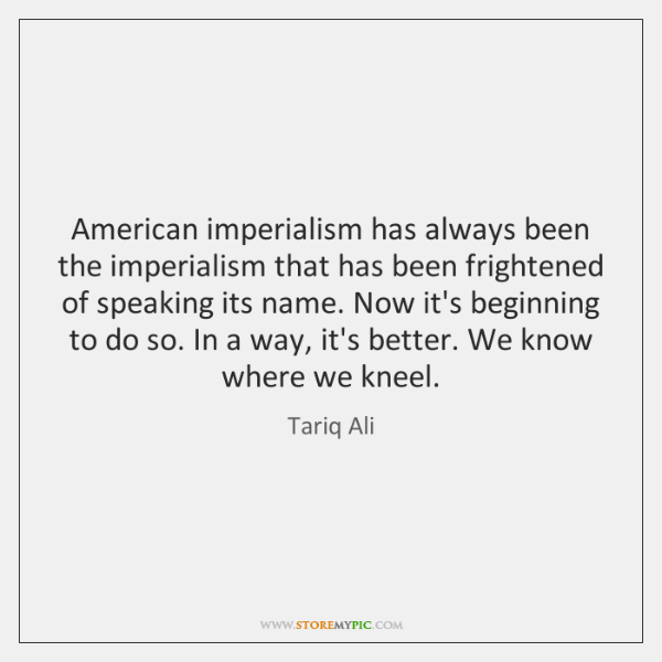 American imperialism has always been the imperialism that has been frightened of ...