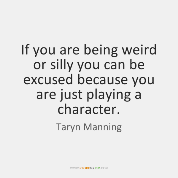 If you are being weird or silly you can be excused because ...