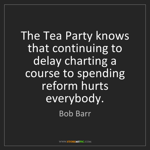 Bob Barr: The Tea Party knows that continuing to delay charting...