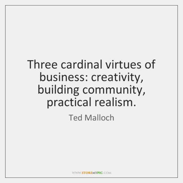 Three cardinal virtues of business: creativity, building community, practical realism.