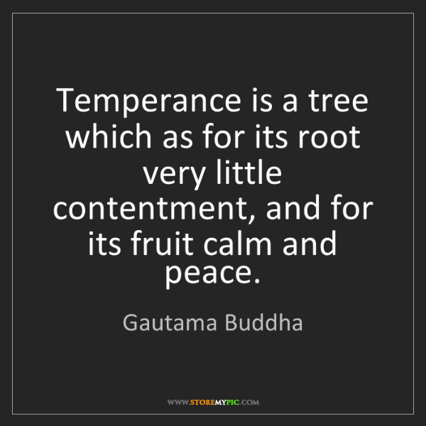 Gautama Buddha: Temperance is a tree which as for its root very little...
