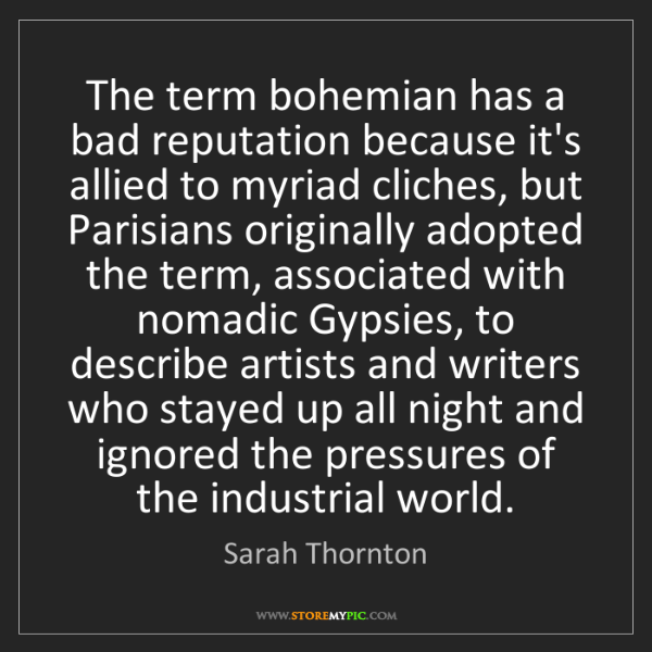 Sarah Thornton: The term bohemian has a bad reputation because it's allied...