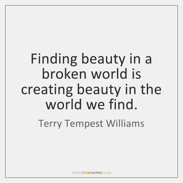 Finding beauty in a broken world is creating beauty in the world ...
