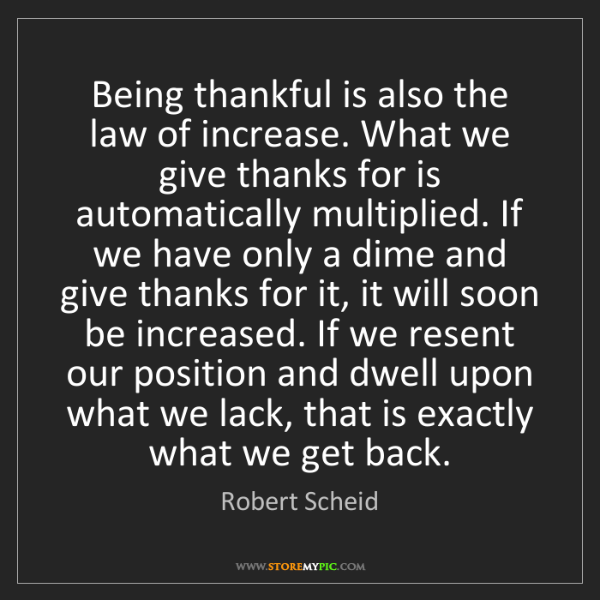 Robert Scheid: Being thankful is also the law of increase. What we give...