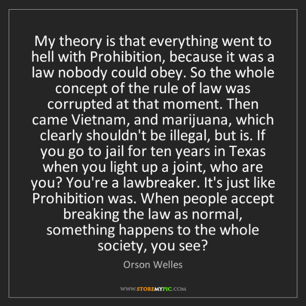 Orson Welles: My theory is that everything went to hell with Prohibition,...