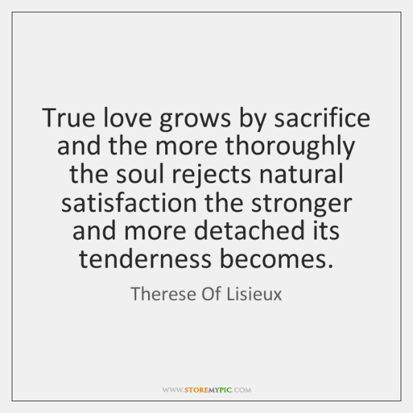 True Love Grows By Sacrifice And The More Thoroughly The Soul