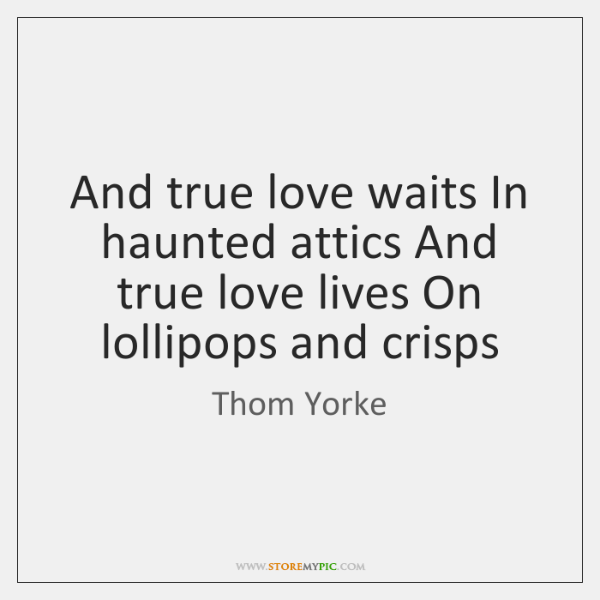 And true love waits In haunted attics And true love lives On ...