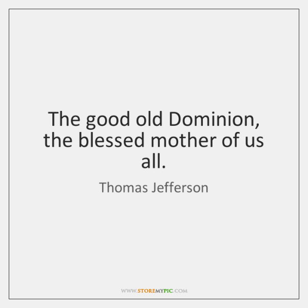 The good old Dominion, the blessed mother of us all.