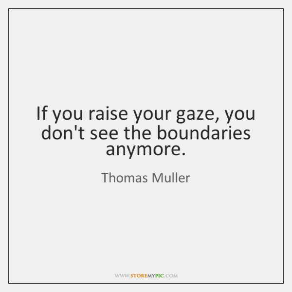 If you raise your gaze, you don't see the boundaries anymore.