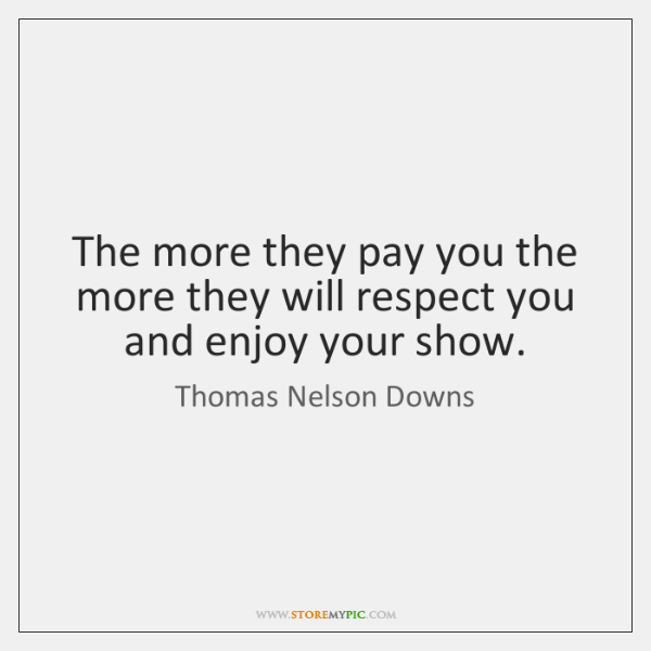 The more they pay you the more they will respect you and ...