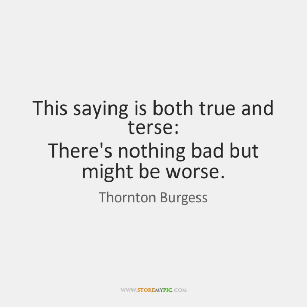This saying is both true and terse:  There's nothing bad but might ...