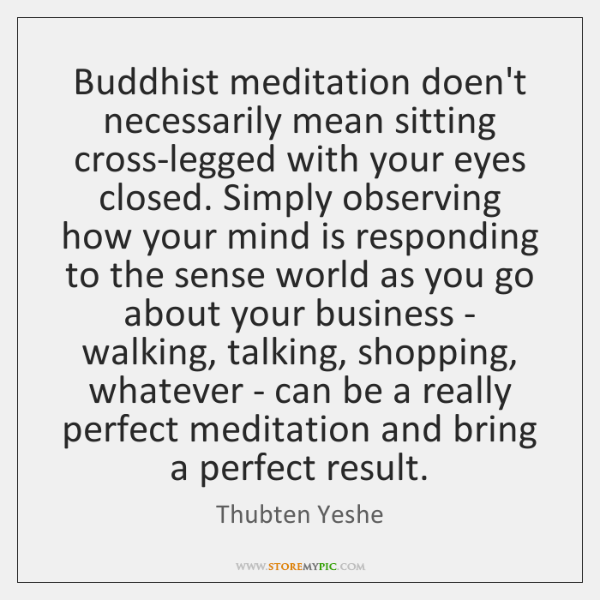 Buddhist meditation doen't necessarily mean sitting cross-legged with your eyes closed. Simply ...