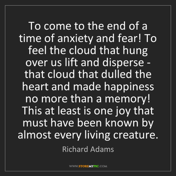 Richard Adams: To come to the end of a time of anxiety and fear! To...