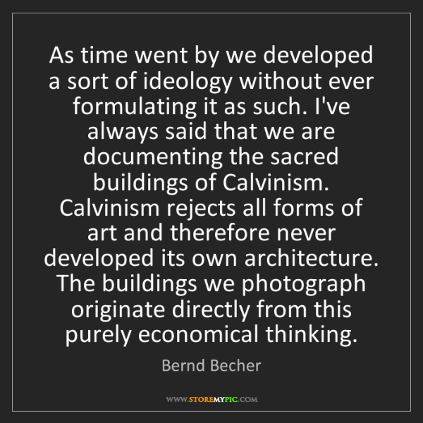 Bernd Becher: As time went by we developed a sort of ideology without...
