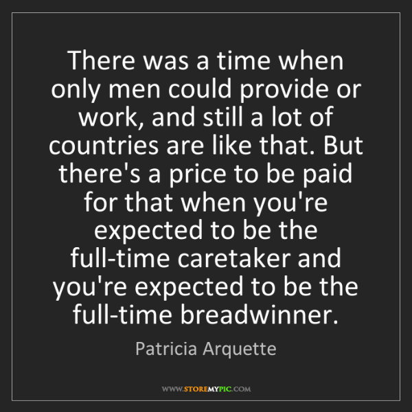 Patricia Arquette: There was a time when only men could provide or work,...